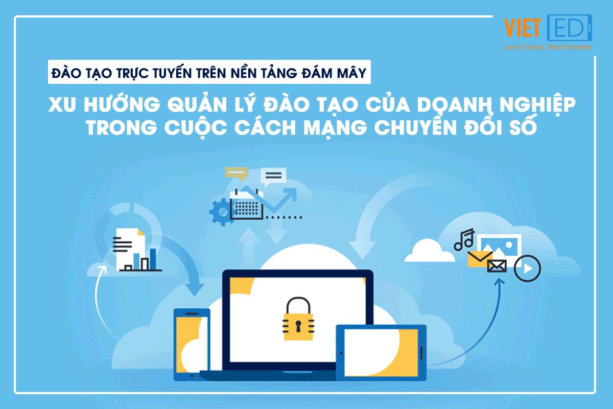 Đào tạo trực tuyến trên nền tảng đám mây – Xu hướng quản lý đào tạo của doanh nghiệp trong cuộc Cách mạng Chuyển đổi số