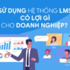 6 lợi ích hệ thống LMS mang lại cho doanh nghiệp