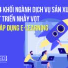 Top 4 ngành công nghiệp, dịch vụ phát triển vượt bậc nhờ ứng dụng e-learning